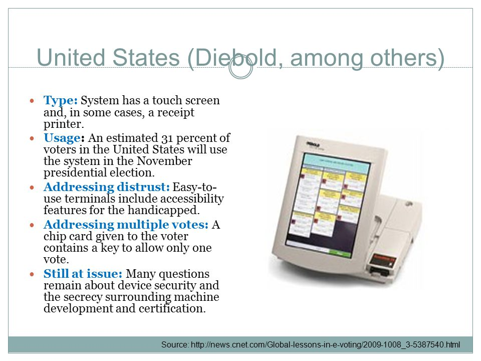 United States (Diebold, among others) Type: System has a touch screen and, in some cases, a receipt printer.