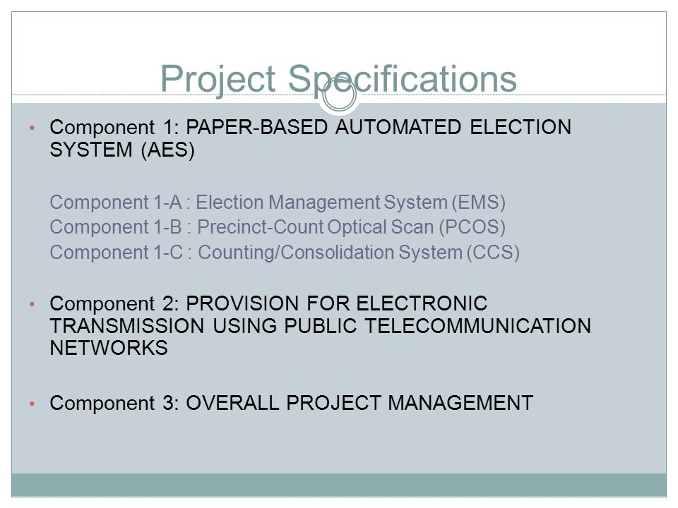 Project Specifications Component 1: PAPER-BASED AUTOMATED ELECTION SYSTEM (AES) Component 1-A : Election Management System (EMS) Component 1-B : Precinct-Count Optical Scan (PCOS) Component 1-C : Counting/Consolidation System (CCS) Component 2: PROVISION FOR ELECTRONIC TRANSMISSION USING PUBLIC TELECOMMUNICATION NETWORKS Component 3: OVERALL PROJECT MANAGEMENT