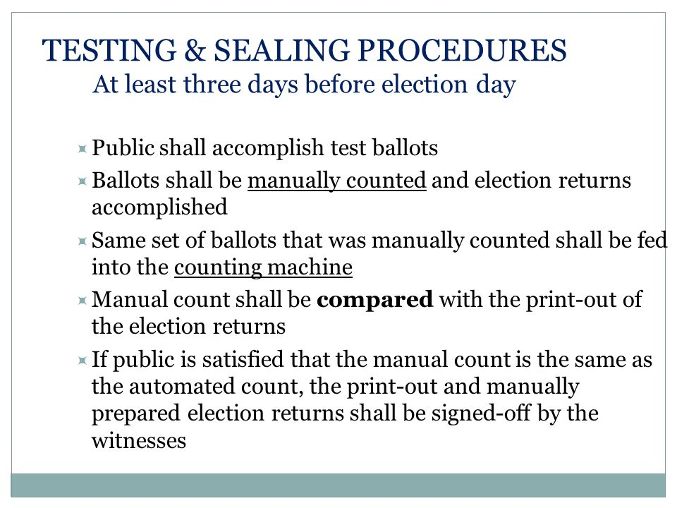 TESTING & SEALING PROCEDURES At least three days before election day  Public shall accomplish test ballots  Ballots shall be manually counted and election returns accomplished  Same set of ballots that was manually counted shall be fed into the counting machine  Manual count shall be compared with the print-out of the election returns  If public is satisfied that the manual count is the same as the automated count, the print-out and manually prepared election returns shall be signed-off by the witnesses