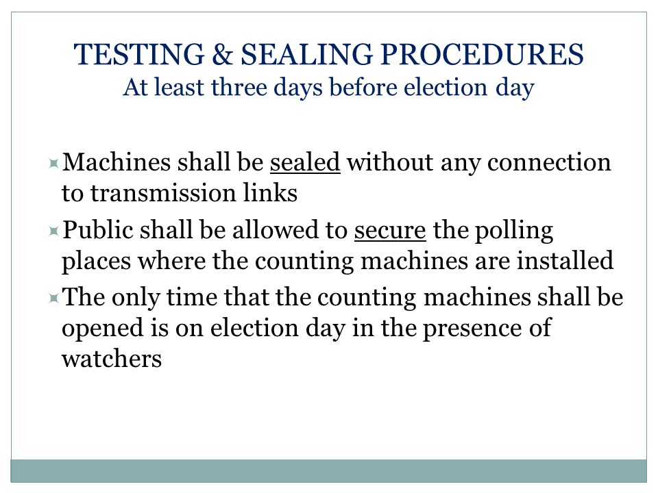 TESTING & SEALING PROCEDURES At least three days before election day  Machines shall be sealed without any connection to transmission links  Public shall be allowed to secure the polling places where the counting machines are installed  The only time that the counting machines shall be opened is on election day in the presence of watchers