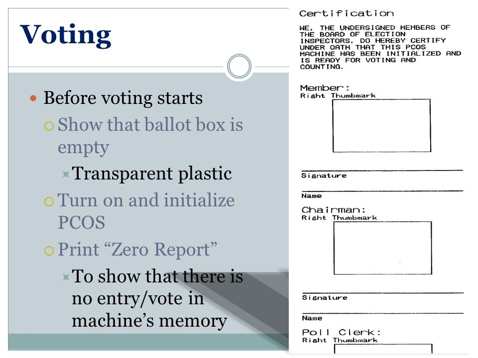 Voting Before voting starts  Show that ballot box is empty  Transparent plastic  Turn on and initialize PCOS  Print Zero Report  To show that there is no entry/vote in machine's memory