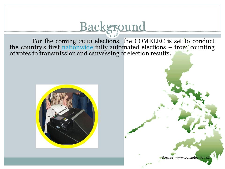Background For the coming 2010 elections, the COMELEC is set to conduct the country's first nationwide fully automated elections – from counting of votes to transmission and canvassing of election results.nationwide Source: www.comelec.gov.ph