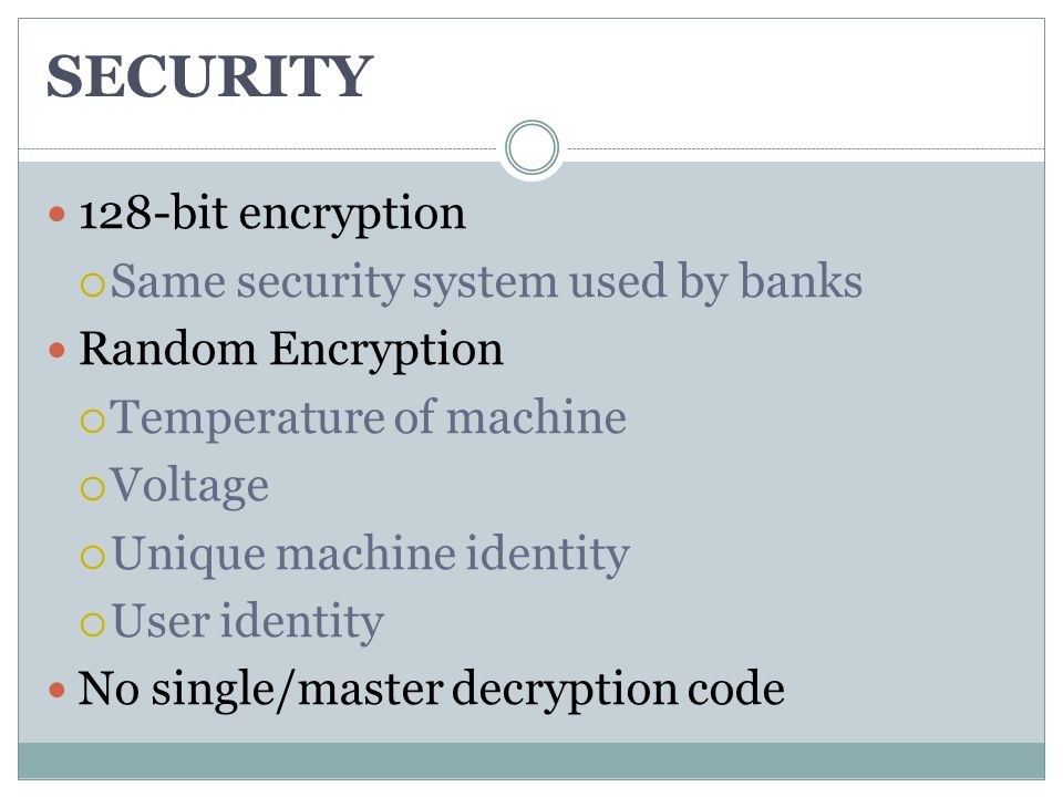 SECURITY 128-bit encryption  Same security system used by banks Random Encryption  Temperature of machine  Voltage  Unique machine identity  User identity No single/master decryption code
