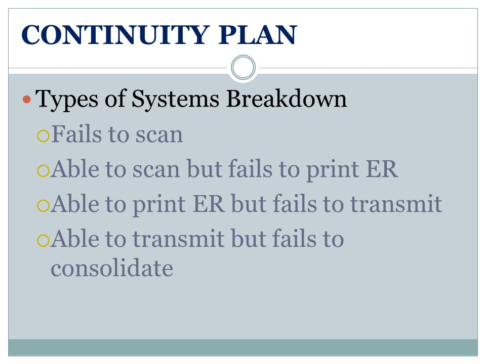 CONTINUITY PLAN Types of Systems Breakdown  Fails to scan  Able to scan but fails to print ER  Able to print ER but fails to transmit  Able to transmit but fails to consolidate