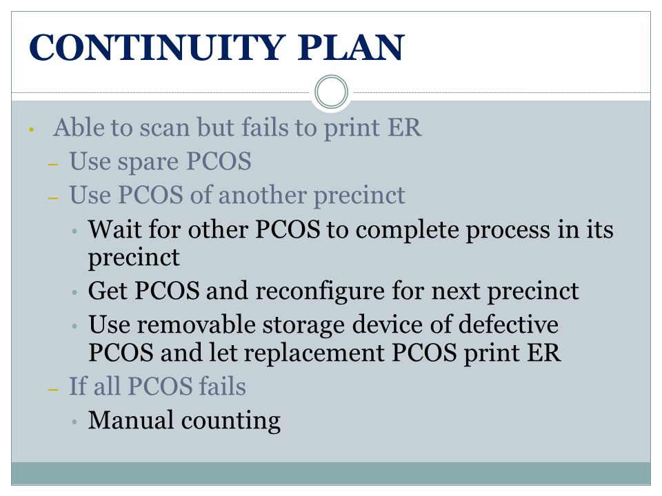 CONTINUITY PLAN Able to scan but fails to print ER – Use spare PCOS – Use PCOS of another precinct Wait for other PCOS to complete process in its precinct Get PCOS and reconfigure for next precinct Use removable storage device of defective PCOS and let replacement PCOS print ER – If all PCOS fails Manual counting