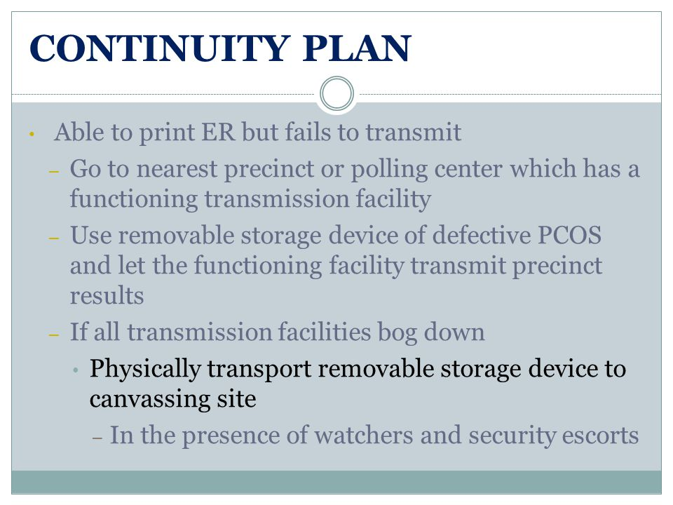 CONTINUITY PLAN Able to print ER but fails to transmit – Go to nearest precinct or polling center which has a functioning transmission facility – Use removable storage device of defective PCOS and let the functioning facility transmit precinct results – If all transmission facilities bog down Physically transport removable storage device to canvassing site – In the presence of watchers and security escorts