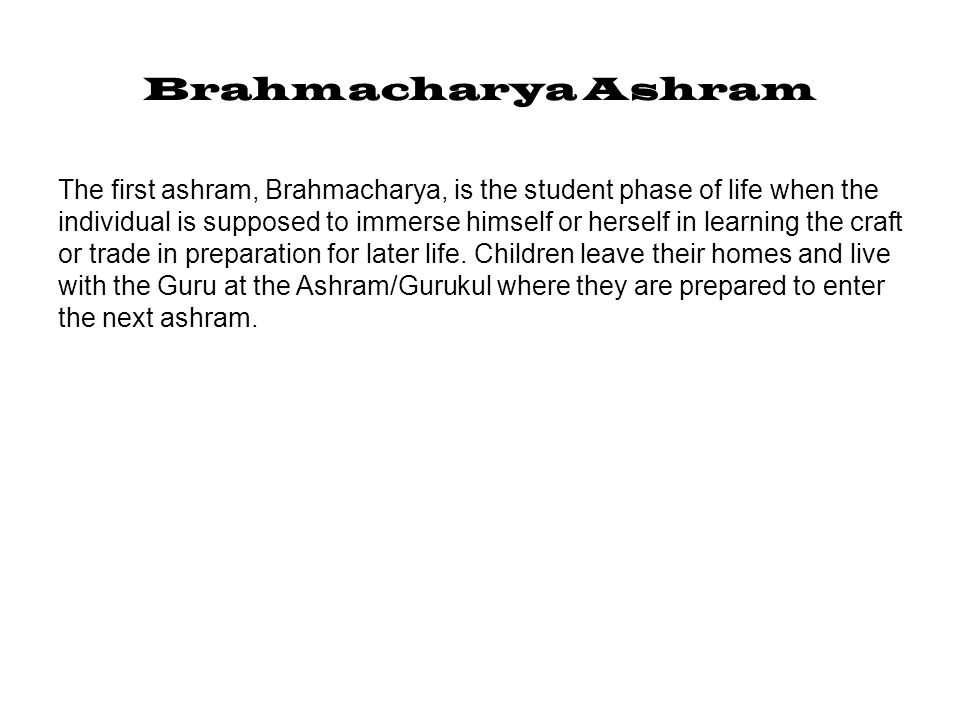 Brahmacharya Ashram The first ashram, Brahmacharya, is the student phase of life when the individual is supposed to immerse himself or herself in lear