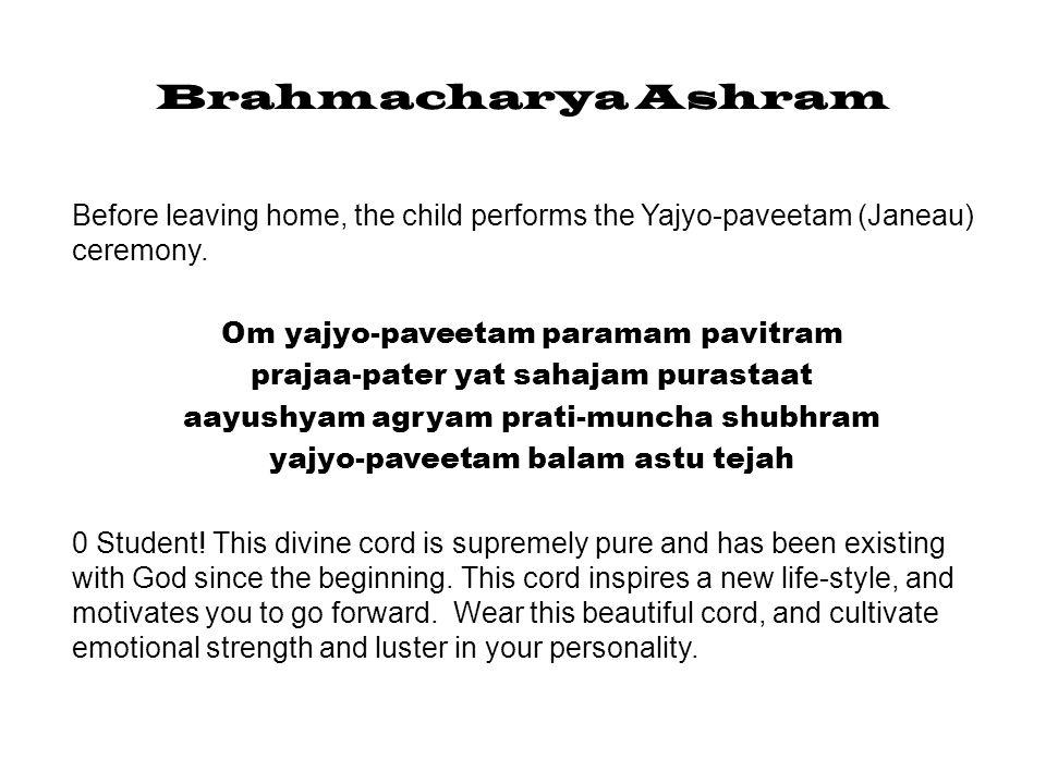 Brahmacharya Ashram Om yajyo-paveetam asi yajyasya twaa yajyo-paveeteno pa-nahyaami You are now inducted into a new life-style of sacrifice and study.