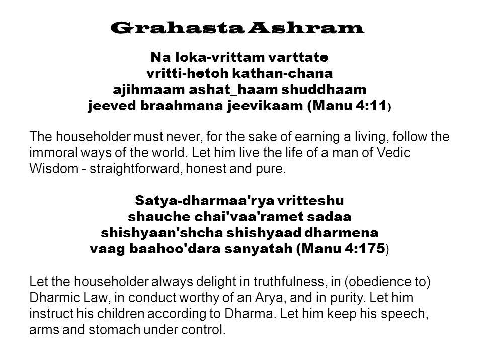 Grahasta Ashram Pari-tyajed artha-kaamau yau syaataam dharma varjitau dharmam chaapi a-sukho darkam loka vikrushtam eva cha {Manu 4:176) Let the householder avoid the acquisition of wealth and the gratification of desires if they are opposed to Dharma.