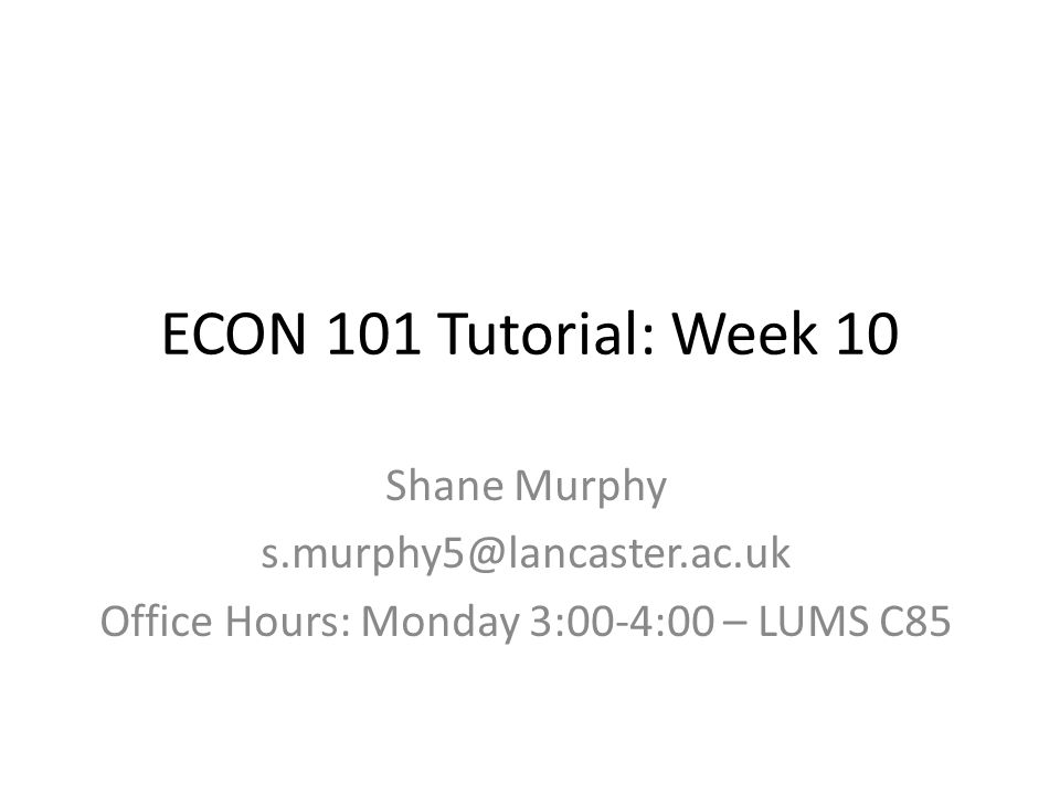 ECON 101 Tutorial: Week 10 Shane Murphy s.murphy5@lancaster.ac.uk Office Hours: Monday 3:00-4:00 – LUMS C85