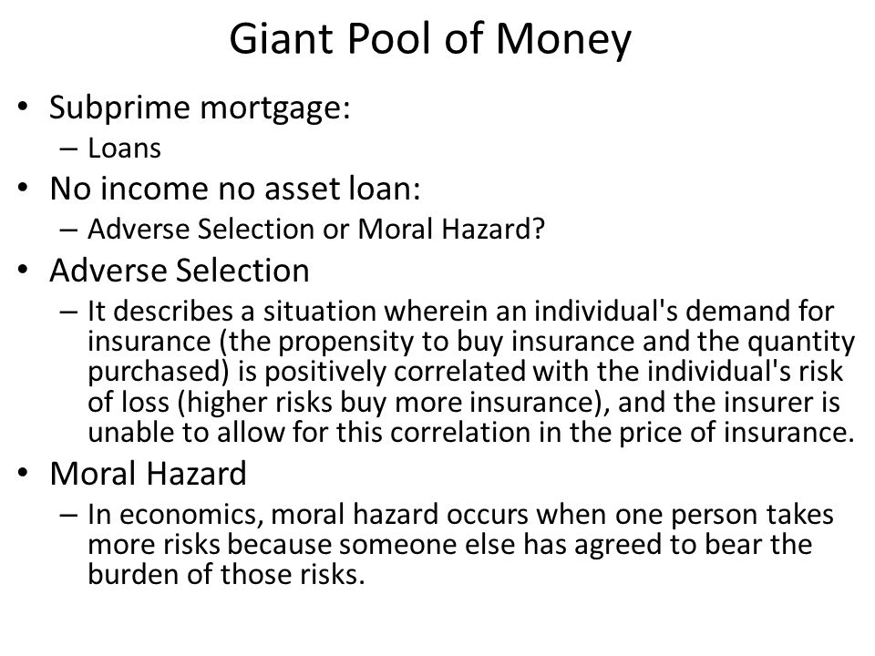 Giant Pool of Money Subprime mortgage: – Loans No income no asset loan: – Adverse Selection or Moral Hazard.