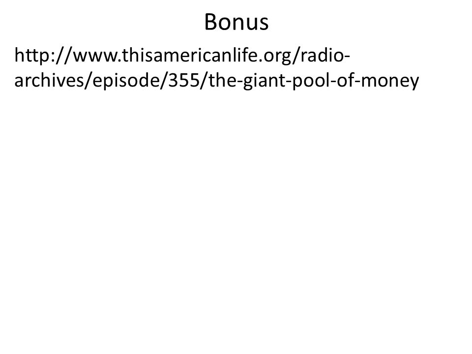 Bonus http://www.thisamericanlife.org/radio- archives/episode/355/the-giant-pool-of-money