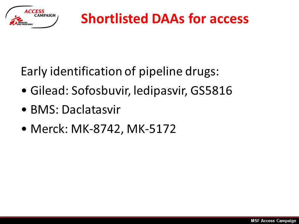 Early identification of pipeline drugs: Gilead: Sofosbuvir, ledipasvir, GS5816 BMS: Daclatasvir Merck: MK-8742, MK-5172 Shortlisted DAAs for access MSF Access Campaign