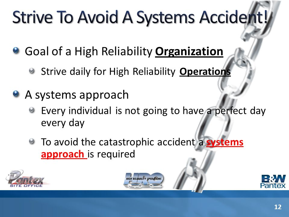 Goal of a High Reliability Organization Strive daily for High Reliability Operations A systems approach Every individual is not going to have a perfect day every day To avoid the catastrophic accident a systems approach is required 12