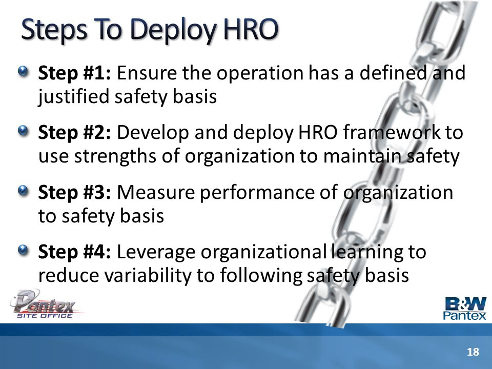 Step #1: Ensure the operation has a defined and justified safety basis Step #2: Develop and deploy HRO framework to use strengths of organization to maintain safety Step #3: Measure performance of organization to safety basis Step #4: Leverage organizational learning to reduce variability to following safety basis 18