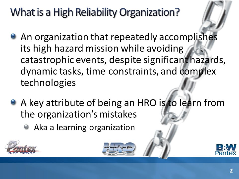 An organization that repeatedly accomplishes its high hazard mission while avoiding catastrophic events, despite significant hazards, dynamic tasks, time constraints, and complex technologies A key attribute of being an HRO is to learn from the organization's mistakes Aka a learning organization 2