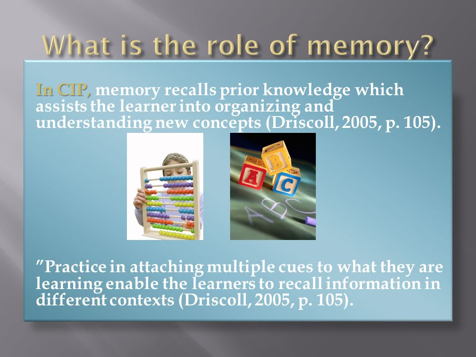 In CIP, In CIP, memory recalls prior knowledge which assists the learner into organizing and understanding new concepts (Driscoll, 2005, p.