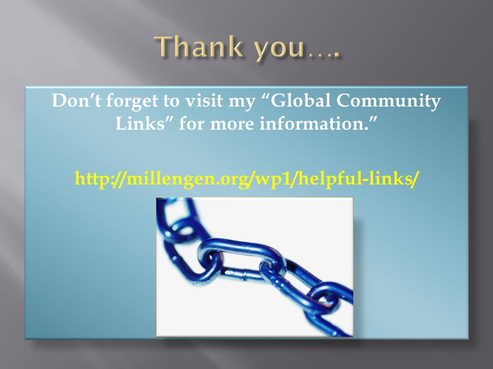 Don't forget to visit my Global Community Links for more information. http://millengen.org/wp1/helpful-links/