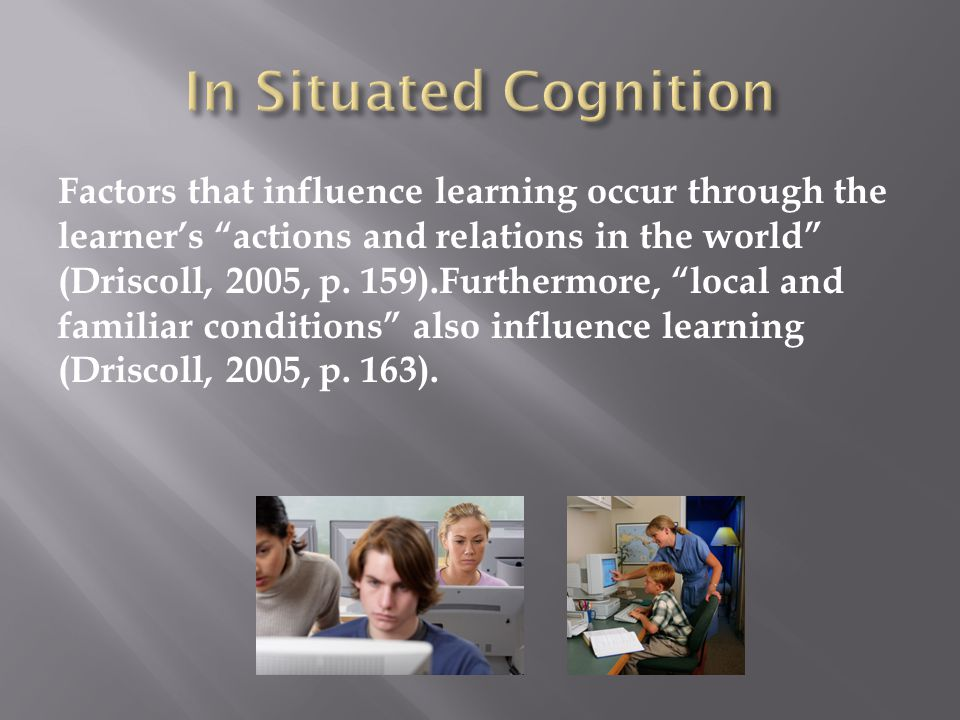 Factors that influence learning occur through the learner's actions and relations in the world (Driscoll, 2005, p.