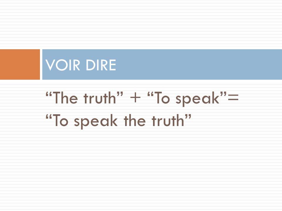 The truth + To speak = To speak the truth VOIR DIRE