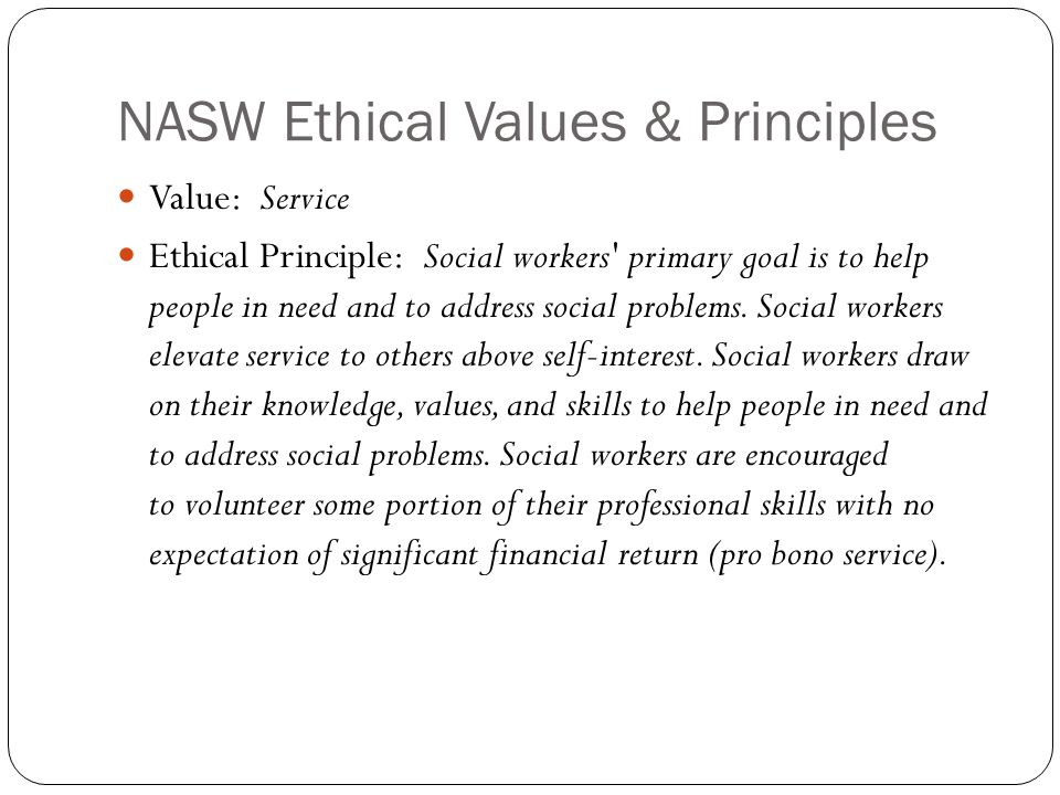 NASW Ethical Values & Principles Value: Service Ethical Principle: Social workers primary goal is to help people in need and to address social problems.