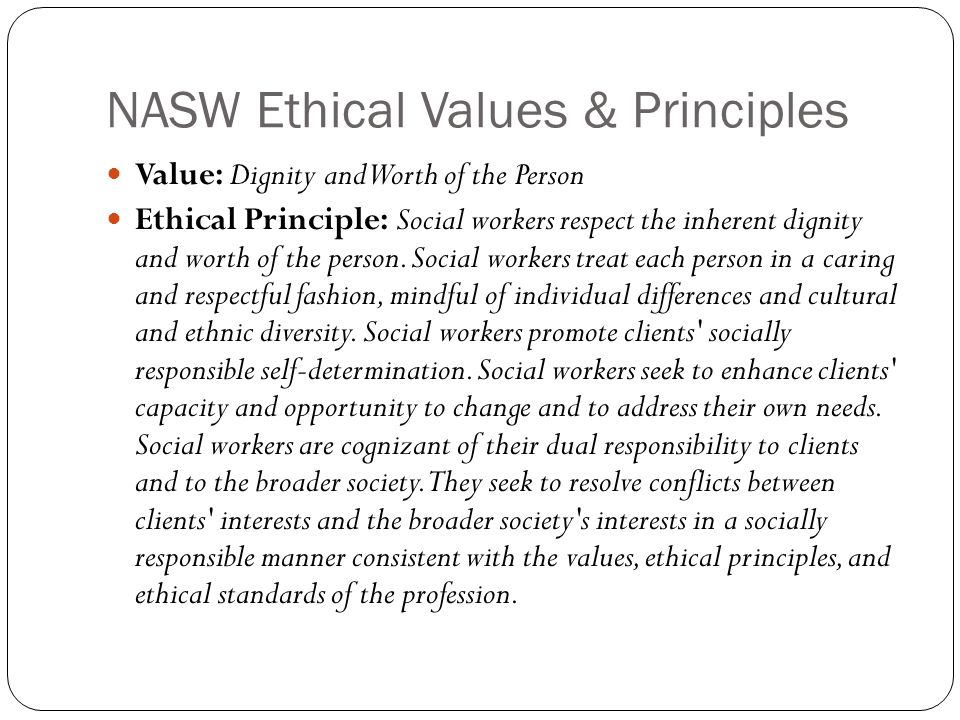 NASW Ethical Values & Principles Value: Dignity and Worth of the Person Ethical Principle: Social workers respect the inherent dignity and worth of the person.