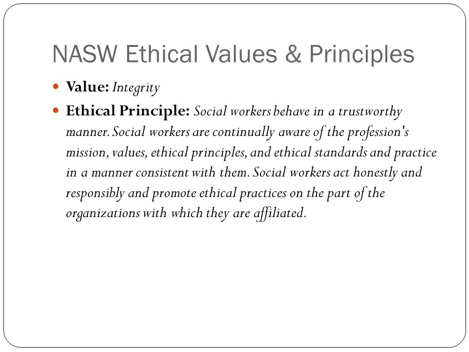 NASW Ethical Values & Principles Value: Integrity Ethical Principle: Social workers behave in a trustworthy manner.