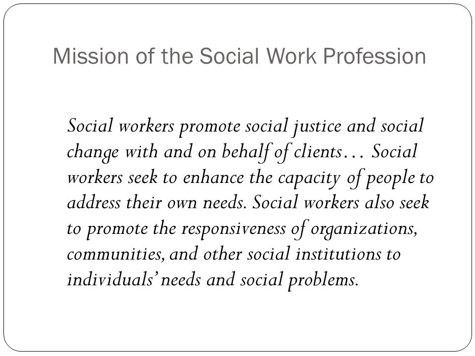 Mission of the Social Work Profession Social workers promote social justice and social change with and on behalf of clients… Social workers seek to enhance the capacity of people to address their own needs.
