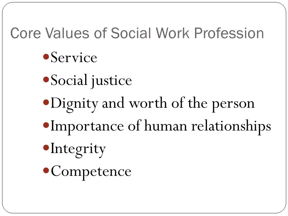 Core Values of Social Work Profession Service Social justice Dignity and worth of the person Importance of human relationships Integrity Competence