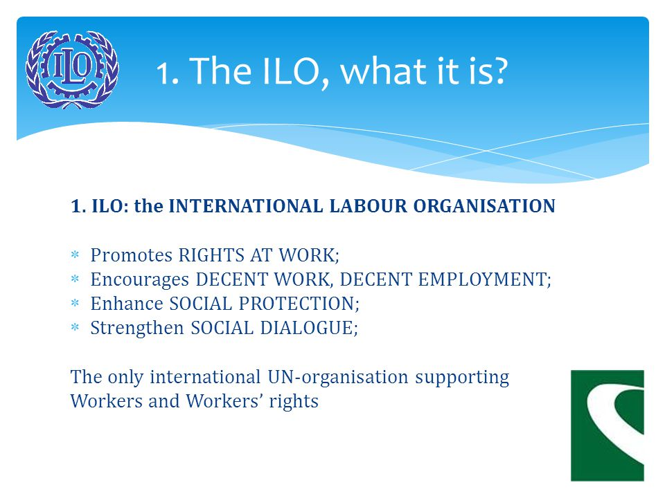 1. ILO: the INTERNATIONAL LABOUR ORGANISATION  Promotes RIGHTS AT WORK;  Encourages DECENT WORK, DECENT EMPLOYMENT;  Enhance SOCIAL PROTECTION;  S