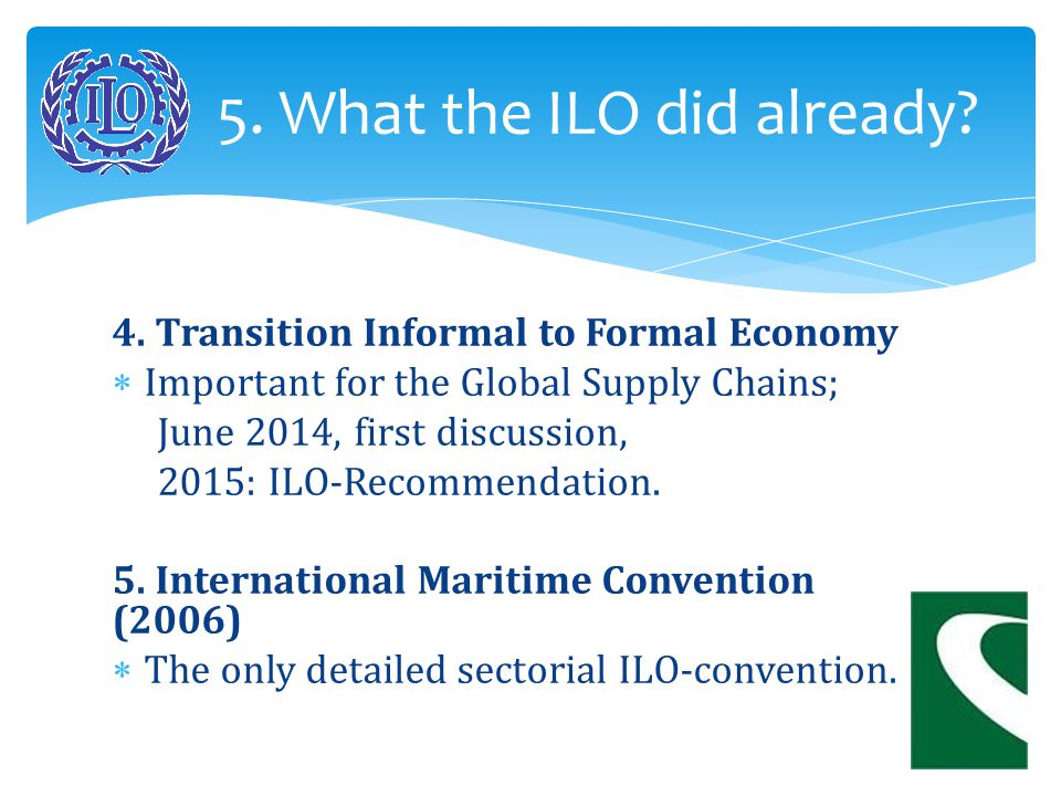 4. Transition Informal to Formal Economy  Important for the Global Supply Chains; June 2014, first discussion, 2015: ILO-Recommendation. 5. Internati