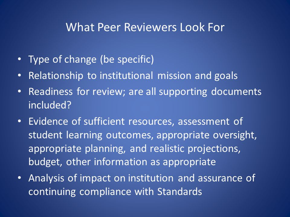 What Peer Reviewers Look For Type of change (be specific) Relationship to institutional mission and goals Readiness for review; are all supporting doc
