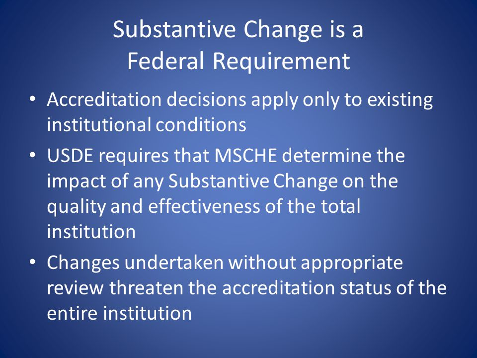 Substantive Change is a Federal Requirement Accreditation decisions apply only to existing institutional conditions USDE requires that MSCHE determine