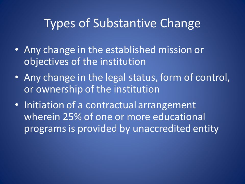 Types of Substantive Change Addition of courses or programs representing a significant departure from existing offerings of educational programs, or method of delivery Addition of programs at a new degree or credential level Institutional closure or institutional status requiring a teach-out plan for approval
