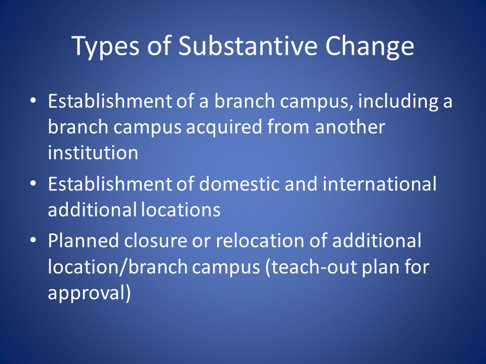 Types of Substantive Change Establishment of a branch campus, including a branch campus acquired from another institution Establishment of domestic an