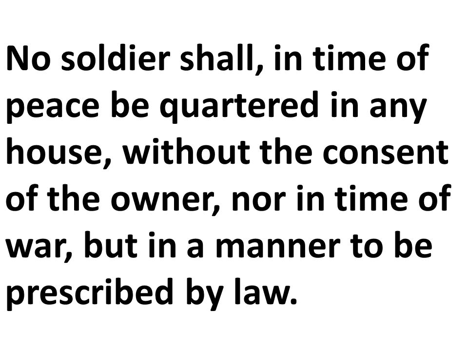 No soldier shall, in time of peace be quartered in any house, without the consent of the owner, nor in time of war, but in a manner to be prescribed by law.