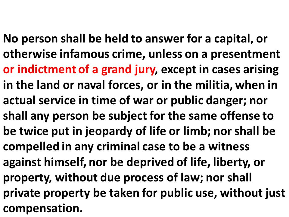 No person shall be held to answer for a capital, or otherwise infamous crime, unless on a presentment or indictment of a grand jury, except in cases arising in the land or naval forces, or in the militia, when in actual service in time of war or public danger; nor shall any person be subject for the same offense to be twice put in jeopardy of life or limb; nor shall be compelled in any criminal case to be a witness against himself, nor be deprived of life, liberty, or property, without due process of law; nor shall private property be taken for public use, without just compensation.