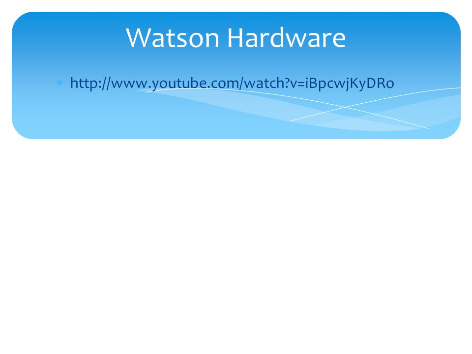  http://www.youtube.com/watch?v=iBpcwjKyDRo Watson Hardware