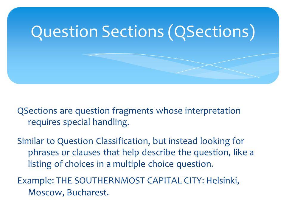 Question Sections (QSections) QSections are question fragments whose interpretation requires special handling.