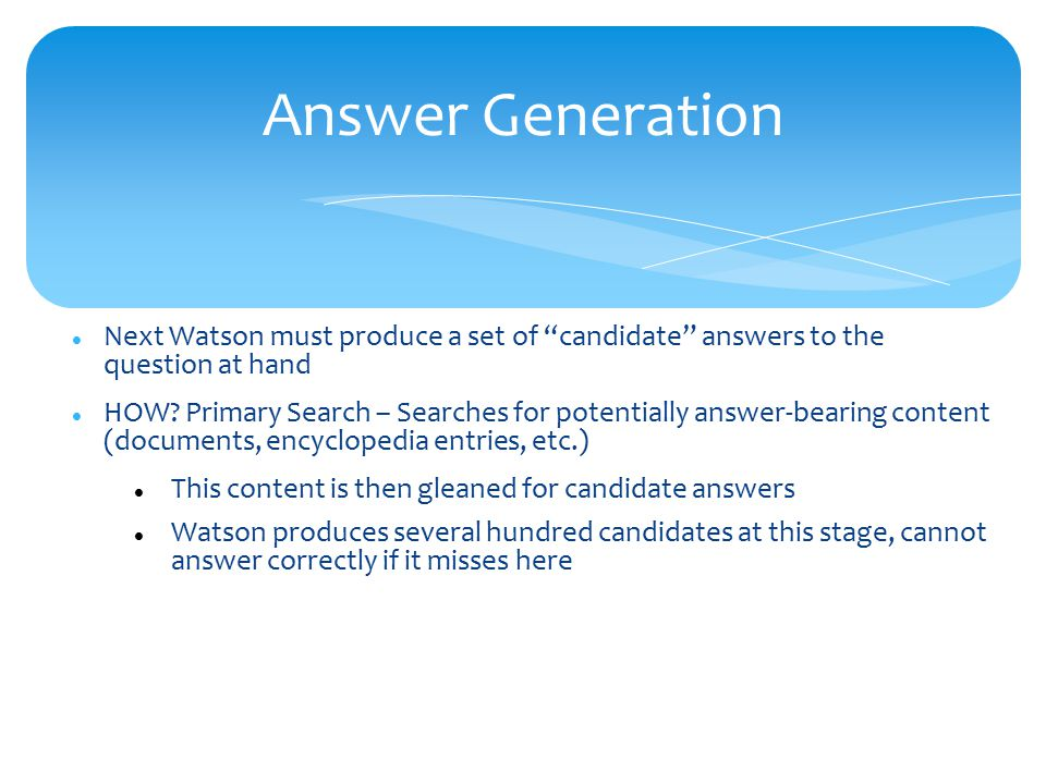 Answer Generation Next Watson must produce a set of candidate answers to the question at hand HOW.