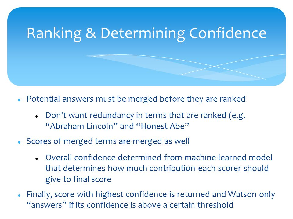 Ranking & Determining Confidence Potential answers must be merged before they are ranked Don t want redundancy in terms that are ranked (e.g.