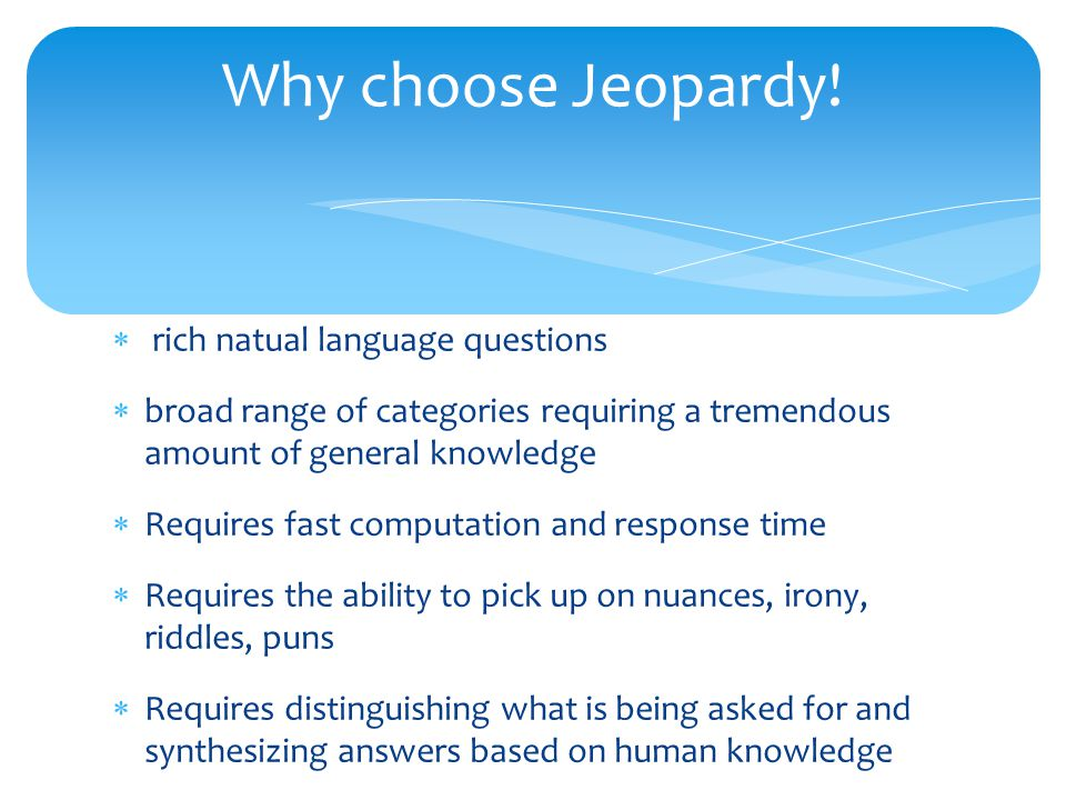  rich natual language questions  broad range of categories requiring a tremendous amount of general knowledge  Requires fast computation and response time  Requires the ability to pick up on nuances, irony, riddles, puns  Requires distinguishing what is being asked for and synthesizing answers based on human knowledge Why choose Jeopardy!