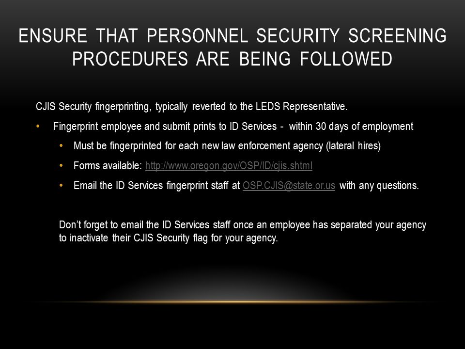 ENSURE THAT PERSONNEL SECURITY SCREENING PROCEDURES ARE BEING FOLLOWED CJIS Security fingerprinting, typically reverted to the LEDS Representative.