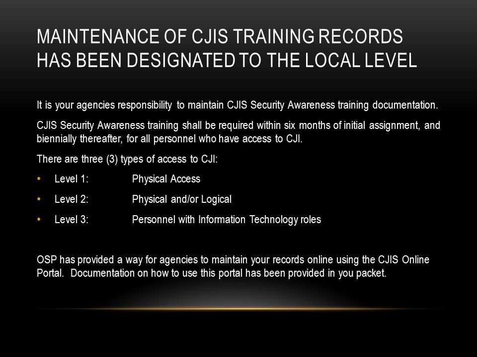 MAINTENANCE OF CJIS TRAINING RECORDS HAS BEEN DESIGNATED TO THE LOCAL LEVEL It is your agencies responsibility to maintain CJIS Security Awareness training documentation.