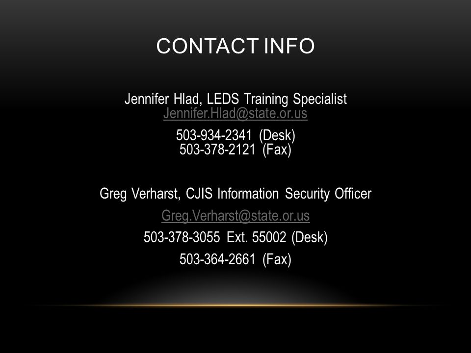 CONTACT INFO Jennifer Hlad, LEDS Training Specialist Jennifer.Hlad@state.or.us Jennifer.Hlad@state.or.us 503-934-2341 (Desk) 503-378-2121 (Fax) Greg Verharst, CJIS Information Security Officer Greg.Verharst@state.or.us 503-378-3055 Ext.
