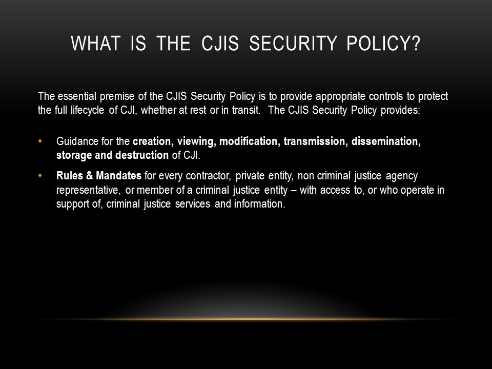 SUPPORT CJIS SECURITY POLICY COMPLIANCE Once your agency has established their internal policies addressing the needed CJIS Security Awareness topics, make sure all employees follow policies, have access to the policies, are aware of the policies and aware of the consequences for breaching policy.