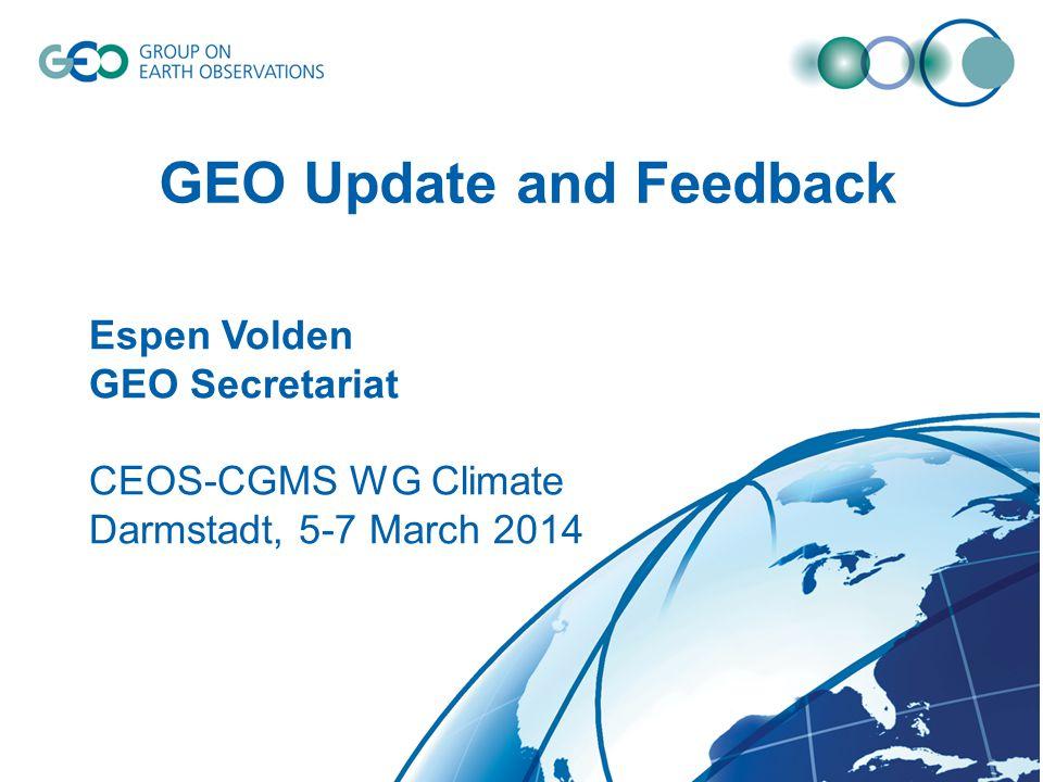 © GEO Secretariat GEO Update and Feedback Espen Volden GEO Secretariat CEOS-CGMS WG Climate Darmstadt, 5-7 March 2014