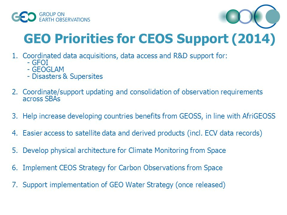 GEO Priorities for CEOS Support (2014) 1.Coordinated data acquisitions, data access and R&D support for: - GFOI - GEOGLAM - Disasters & Supersites 2.Coordinate/support updating and consolidation of observation requirements across SBAs 3.Help increase developing countries benefits from GEOSS, in line with AfriGEOSS 4.Easier access to satellite data and derived products (incl.