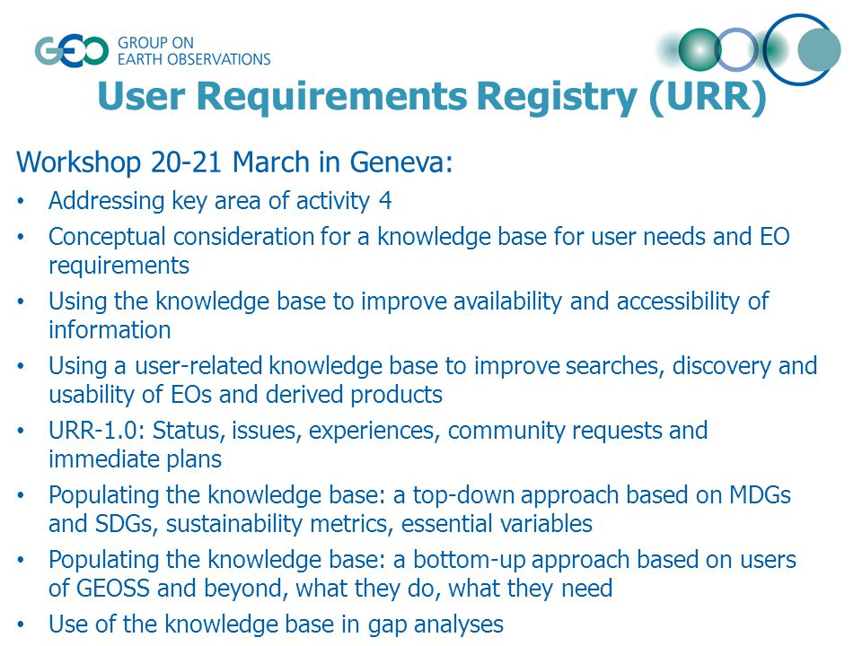 User Requirements Registry (URR) Workshop 20-21 March in Geneva: Addressing key area of activity 4 Conceptual consideration for a knowledge base for user needs and EO requirements Using the knowledge base to improve availability and accessibility of information Using a user-related knowledge base to improve searches, discovery and usability of EOs and derived products URR-1.0: Status, issues, experiences, community requests and immediate plans Populating the knowledge base: a top-down approach based on MDGs and SDGs, sustainability metrics, essential variables Populating the knowledge base: a bottom-up approach based on users of GEOSS and beyond, what they do, what they need Use of the knowledge base in gap analyses