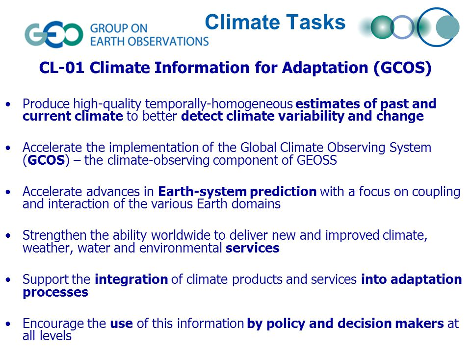 CL-01 Climate Information for Adaptation (GCOS) Produce high-quality temporally-homogeneous estimates of past and current climate to better detect climate variability and change Accelerate the implementation of the Global Climate Observing System (GCOS) – the climate-observing component of GEOSS Accelerate advances in Earth-system prediction with a focus on coupling and interaction of the various Earth domains Strengthen the ability worldwide to deliver new and improved climate, weather, water and environmental services Support the integration of climate products and services into adaptation processes Encourage the use of this information by policy and decision makers at all levels Climate Tasks